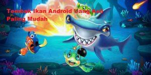 Tembak Ikan Android Uang Asli Paling Mudah